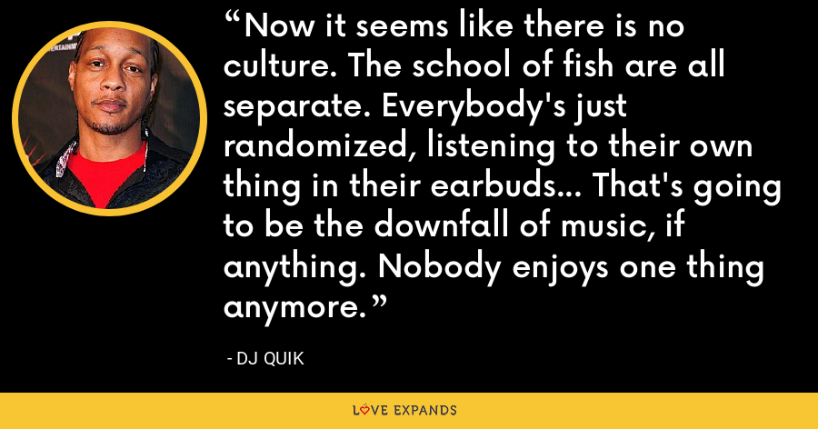 Now it seems like there is no culture. The school of fish are all separate. Everybody's just randomized, listening to their own thing in their earbuds... That's going to be the downfall of music, if anything. Nobody enjoys one thing anymore. - DJ Quik