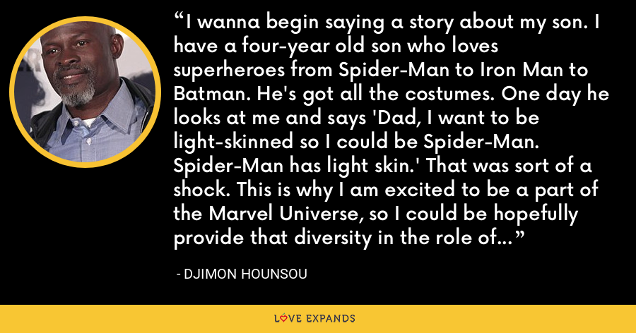 I wanna begin saying a story about my son. I have a four-year old son who loves superheroes from Spider-Man to Iron Man to Batman. He's got all the costumes. One day he looks at me and says 'Dad, I want to be light-skinned so I could be Spider-Man. Spider-Man has light skin.' That was sort of a shock. This is why I am excited to be a part of the Marvel Universe, so I could be hopefully provide that diversity in the role of the superhero. - Djimon Hounsou