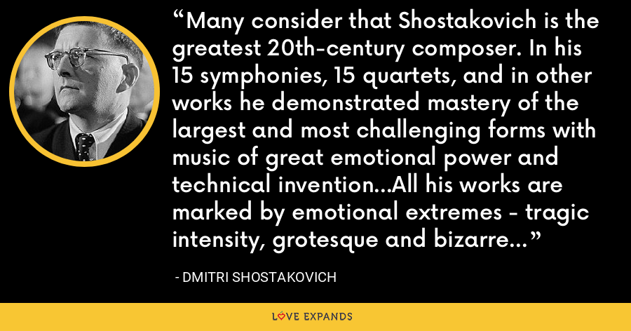Many consider that Shostakovich is the greatest 20th-century composer. In his 15 symphonies, 15 quartets, and in other works he demonstrated mastery of the largest and most challenging forms with music of great emotional power and technical invention...All his works are marked by emotional extremes - tragic intensity, grotesque and bizarre wit, humour, parody, and savage sarcasm. - Dmitri Shostakovich