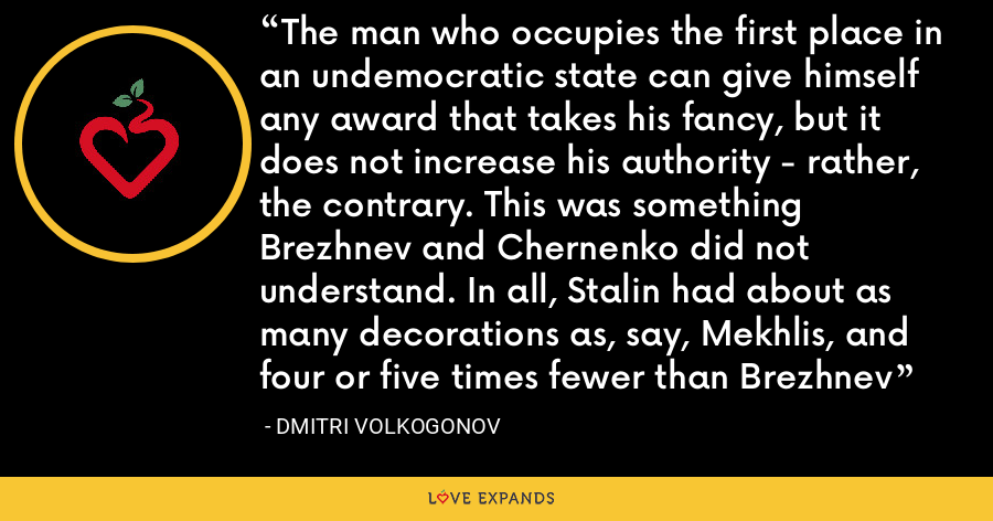 The man who occupies the first place in an undemocratic state can give himself any award that takes his fancy, but it does not increase his authority - rather, the contrary. This was something Brezhnev and Chernenko did not understand. In all, Stalin had about as many decorations as, say, Mekhlis, and four or five times fewer than Brezhnev - Dmitri Volkogonov