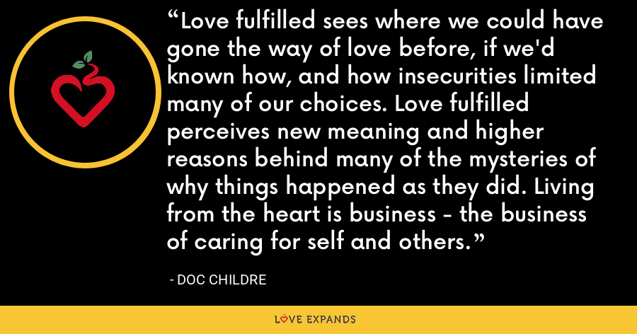 Love fulfilled sees where we could have gone the way of love before, if we'd known how, and how insecurities limited many of our choices. Love fulfilled perceives new meaning and higher reasons behind many of the mysteries of why things happened as they did. Living from the heart is business - the business of caring for self and others. - Doc Childre