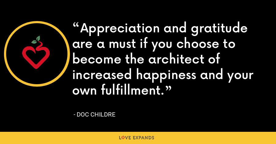 Appreciation and gratitude are a must if you choose to become the architect of increased happiness and your own fulfillment. - Doc Childre