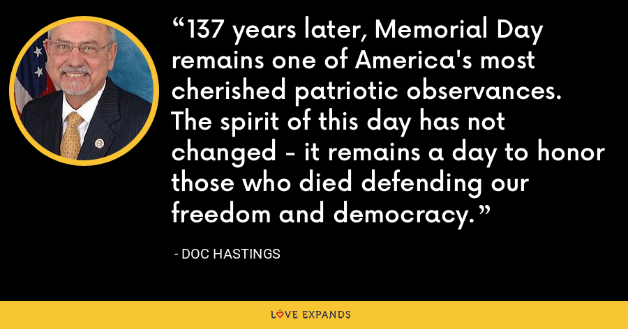 137 years later, Memorial Day remains one of America's most cherished patriotic observances. The spirit of this day has not changed - it remains a day to honor those who died defending our freedom and democracy. - Doc Hastings