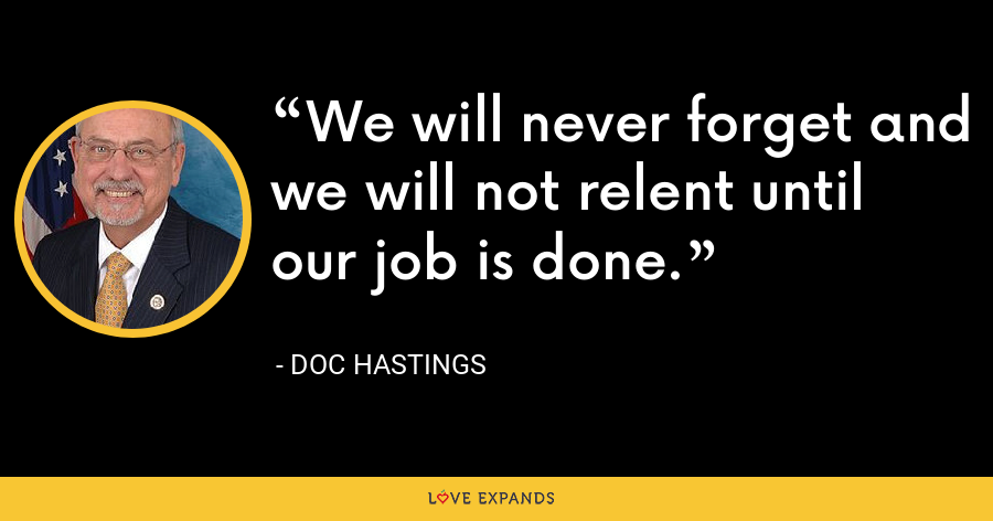 We will never forget and we will not relent until our job is done. - Doc Hastings