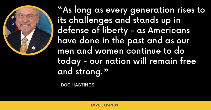 As long as every generation rises to its challenges and stands up in defense of liberty - as Americans have done in the past and as our men and women continue to do today - our nation will remain free and strong. - Doc Hastings