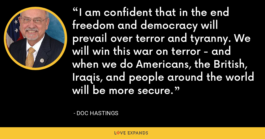 I am confident that in the end freedom and democracy will prevail over terror and tyranny. We will win this war on terror - and when we do Americans, the British, Iraqis, and people around the world will be more secure. - Doc Hastings