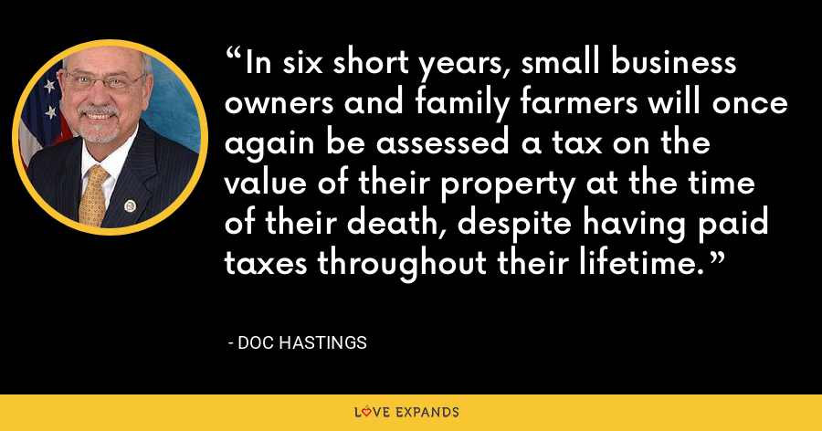 In six short years, small business owners and family farmers will once again be assessed a tax on the value of their property at the time of their death, despite having paid taxes throughout their lifetime. - Doc Hastings
