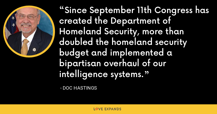 Since September 11th Congress has created the Department of Homeland Security, more than doubled the homeland security budget and implemented a bipartisan overhaul of our intelligence systems. - Doc Hastings