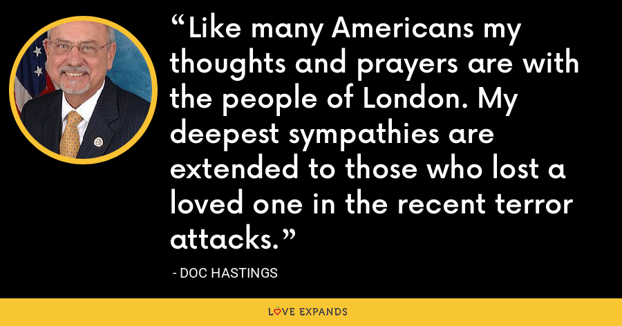 Like many Americans my thoughts and prayers are with the people of London. My deepest sympathies are extended to those who lost a loved one in the recent terror attacks. - Doc Hastings