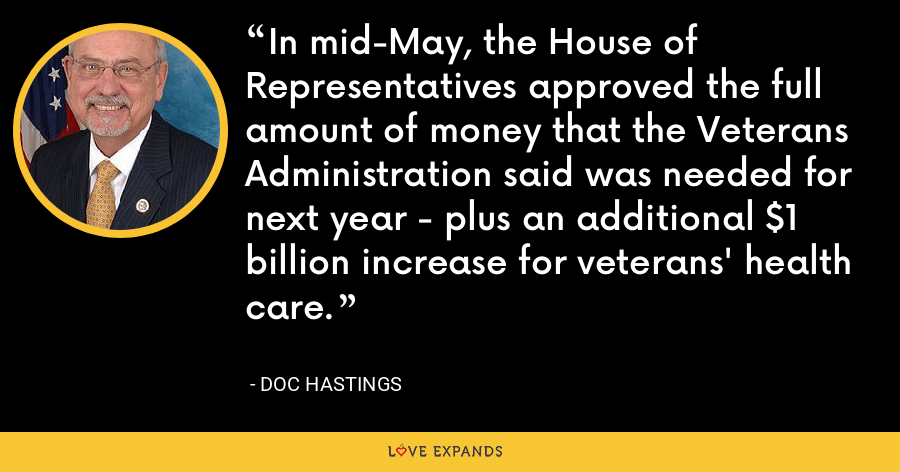 In mid-May, the House of Representatives approved the full amount of money that the Veterans Administration said was needed for next year - plus an additional $1 billion increase for veterans' health care. - Doc Hastings