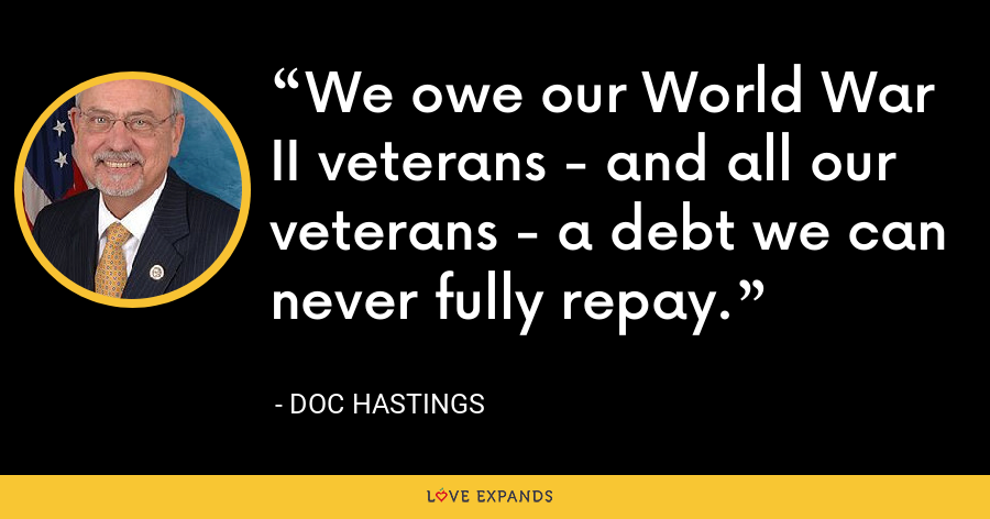 We owe our World War II veterans - and all our veterans - a debt we can never fully repay. - Doc Hastings