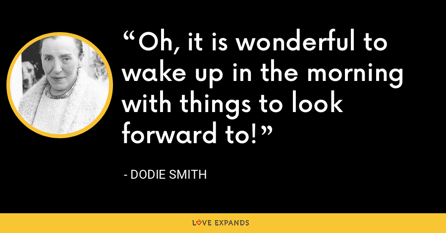 Oh, it is wonderful to wake up in the morning with things to look forward to! - Dodie Smith