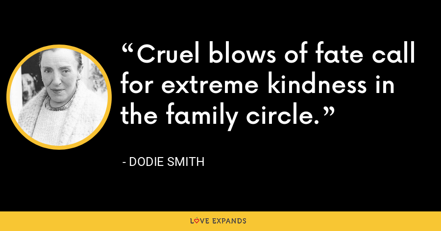 Cruel blows of fate call for extreme kindness in the family circle. - Dodie Smith