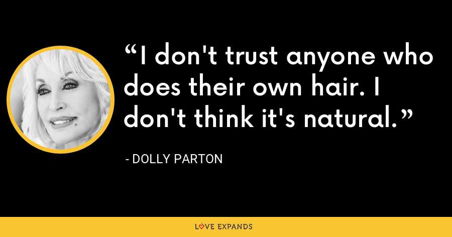 I don't trust anyone who does their own hair. I don't think it's natural. - Dolly Parton