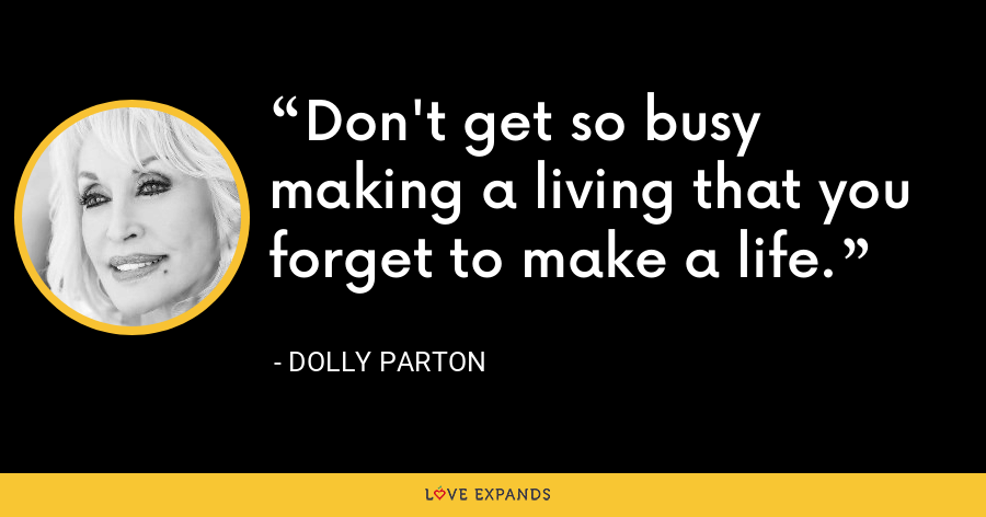 Don't get so busy making a living that you forget to make a life. - Dolly Parton