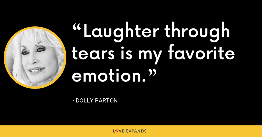 Laughter through tears is my favorite emotion. - Dolly Parton