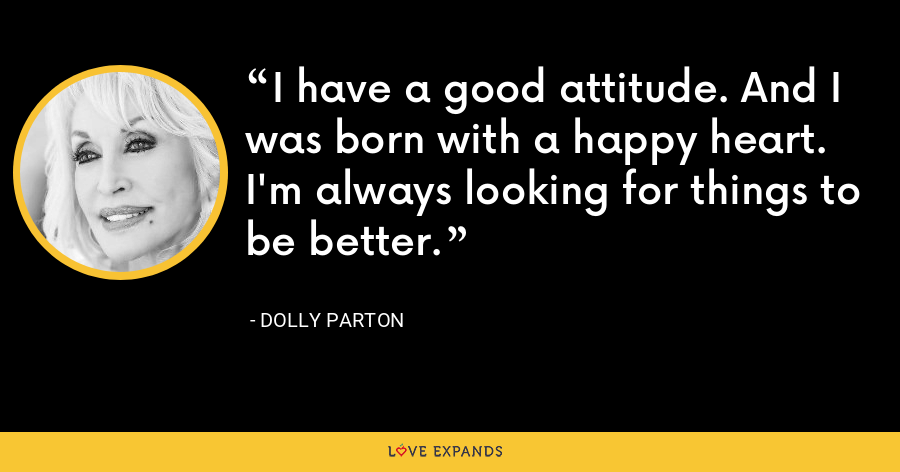 I have a good attitude. And I was born with a happy heart. I'm always looking for things to be better. - Dolly Parton