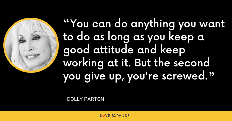 You can do anything you want to do as long as you keep a good attitude and keep working at it. But the second you give up, you're screwed. - Dolly Parton