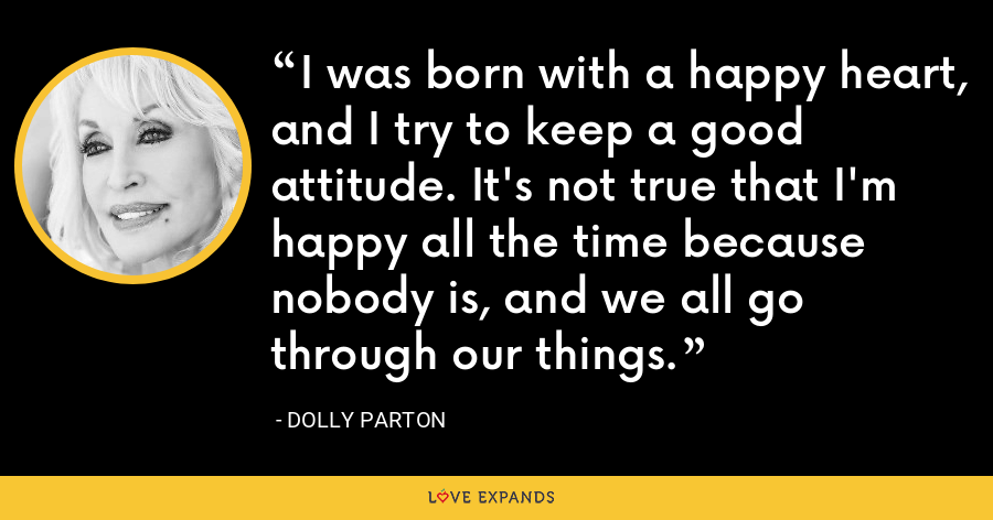 I was born with a happy heart, and I try to keep a good attitude. It's not true that I'm happy all the time because nobody is, and we all go through our things. - Dolly Parton