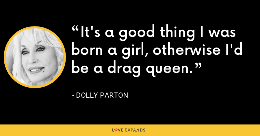 It's a good thing I was born a girl, otherwise I'd be a drag queen. - Dolly Parton