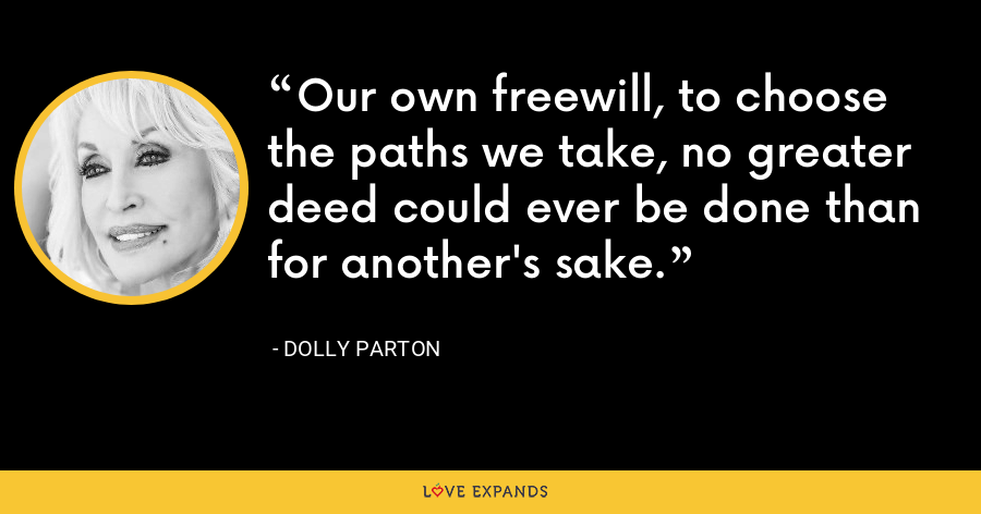 Our own freewill, to choose the paths we take, no greater deed could ever be done than for another's sake. - Dolly Parton