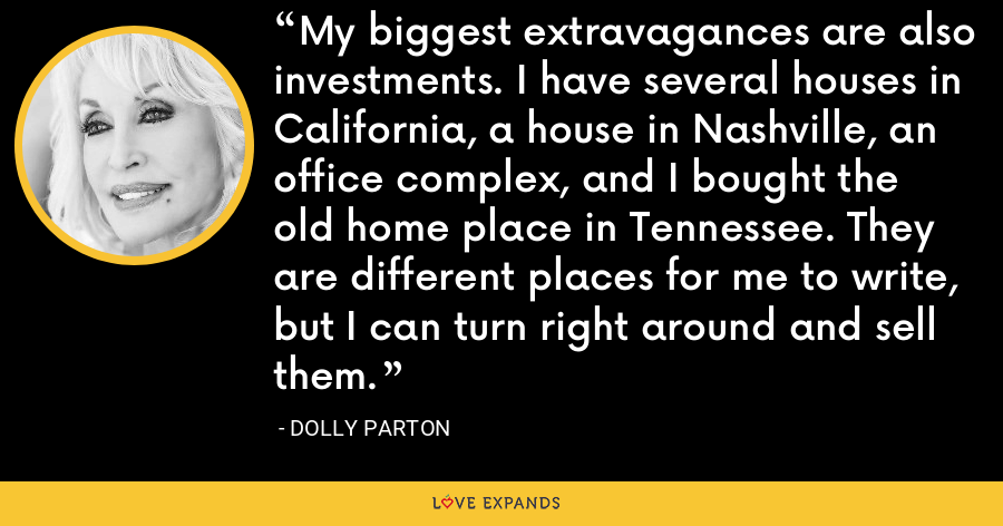 My biggest extravagances are also investments. I have several houses in California, a house in Nashville, an office complex, and I bought the old home place in Tennessee. They are different places for me to write, but I can turn right around and sell them. - Dolly Parton