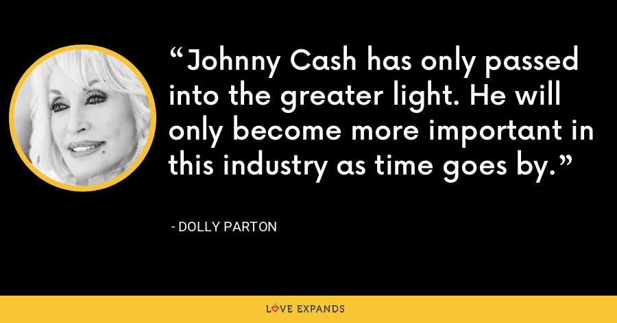 Johnny Cash has only passed into the greater light. He will only become more important in this industry as time goes by. - Dolly Parton