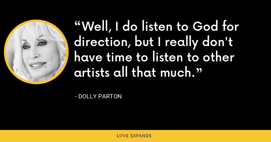 Well, I do listen to God for direction, but I really don't have time to listen to other artists all that much. - Dolly Parton