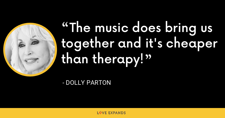 The music does bring us together and it's cheaper than therapy! - Dolly Parton