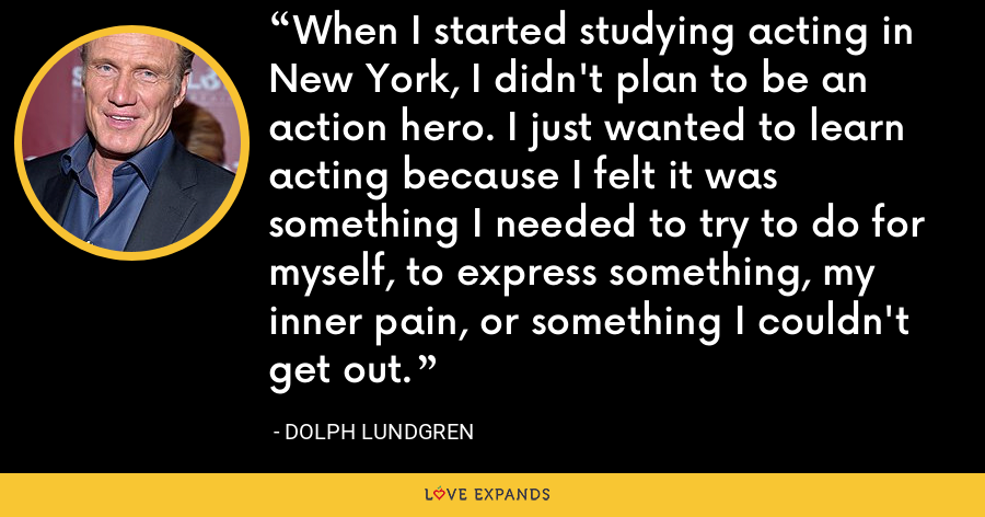 When I started studying acting in New York, I didn't plan to be an action hero. I just wanted to learn acting because I felt it was something I needed to try to do for myself, to express something, my inner pain, or something I couldn't get out. - Dolph Lundgren