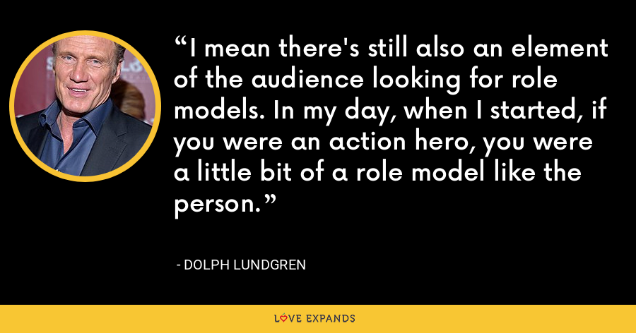 I mean there's still also an element of the audience looking for role models. In my day, when I started, if you were an action hero, you were a little bit of a role model like the person. - Dolph Lundgren