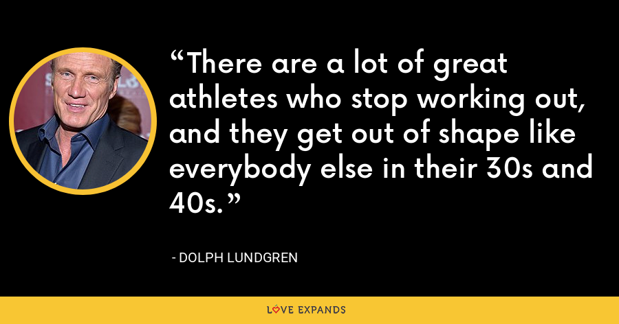 There are a lot of great athletes who stop working out, and they get out of shape like everybody else in their 30s and 40s. - Dolph Lundgren