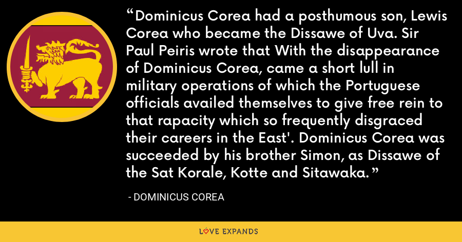 Dominicus Corea had a posthumous son, Lewis Corea who became the Dissawe of Uva. Sir Paul Peiris wrote that `With the disappearance of Dominicus Corea, came a short lull in military operations of which the Portuguese officials availed themselves to give free rein to that rapacity which so frequently disgraced their careers in the East'. Dominicus Corea was succeeded by his brother Simon, as Dissawe of the Sat Korale, Kotte and Sitawaka. - Dominicus Corea