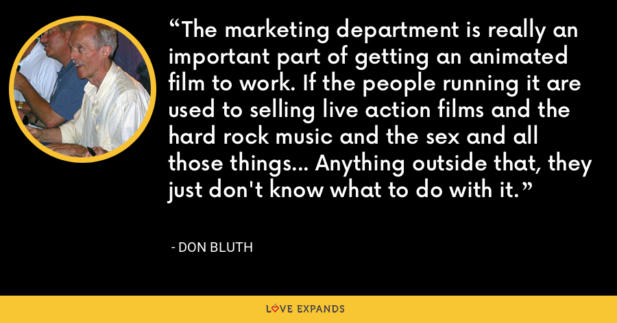The marketing department is really an important part of getting an animated film to work. If the people running it are used to selling live action films and the hard rock music and the sex and all those things... Anything outside that, they just don't know what to do with it. - Don Bluth