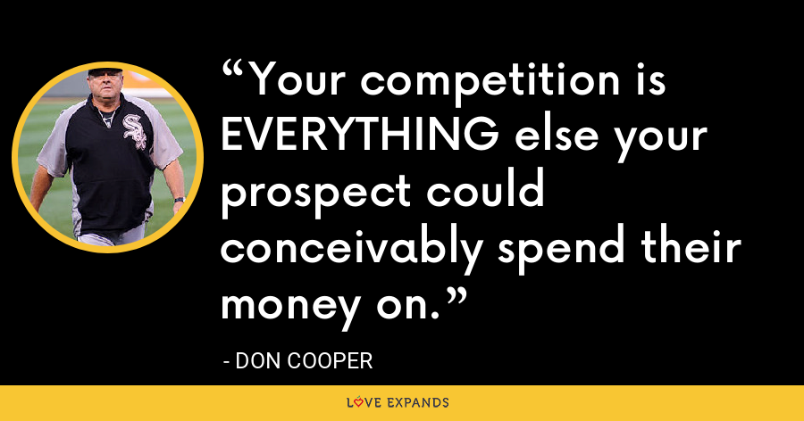 Your competition is EVERYTHING else your prospect could conceivably spend their money on. - Don Cooper