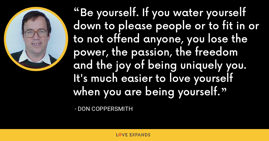 Be yourself. If you water yourself down to please people or to fit in or to not offend anyone, you lose the power, the passion, the freedom and the joy of being uniquely you. It's much easier to love yourself when you are being yourself. - Don Coppersmith