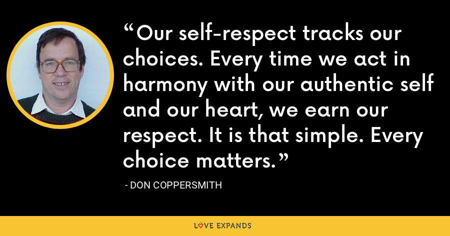 Our self-respect tracks our choices. Every time we act in harmony with our authentic self and our heart, we earn our respect. It is that simple. Every choice matters. - Don Coppersmith