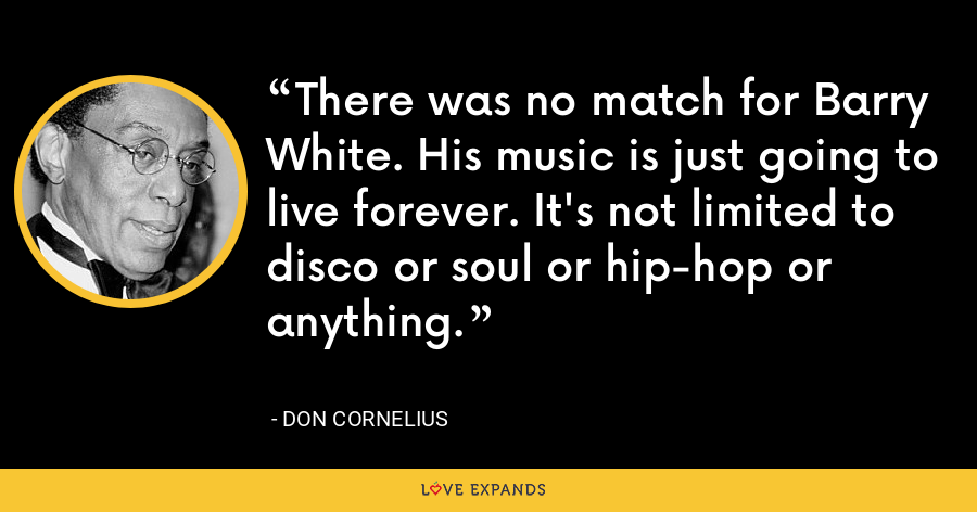 There was no match for Barry White. His music is just going to live forever. It's not limited to disco or soul or hip-hop or anything. - Don Cornelius