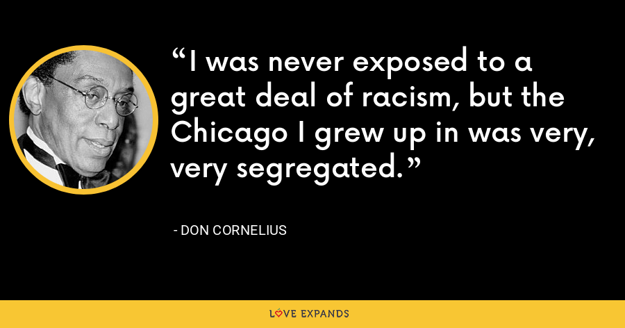 I was never exposed to a great deal of racism, but the Chicago I grew up in was very, very segregated. - Don Cornelius
