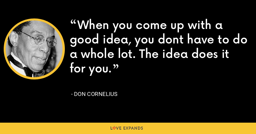 When you come up with a good idea, you dont have to do a whole lot. The idea does it for you. - Don Cornelius