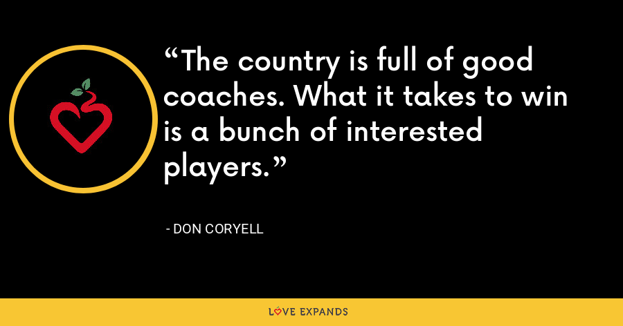 The country is full of good coaches. What it takes to win is a bunch of interested players. - Don Coryell