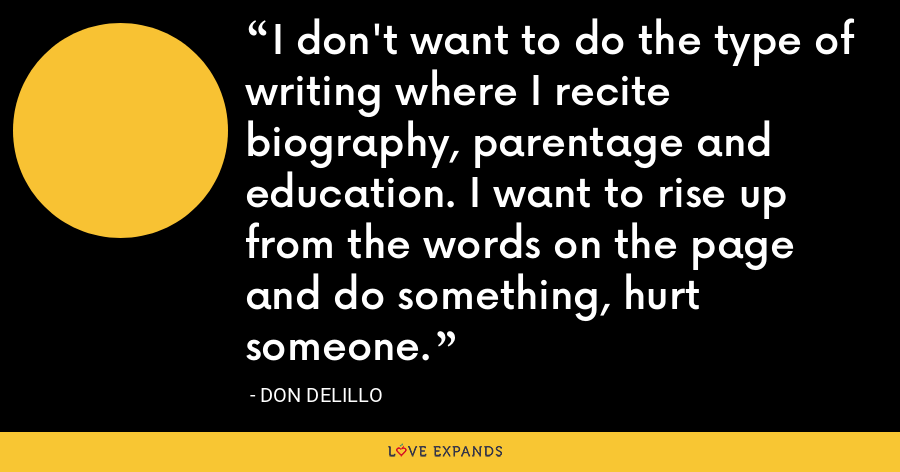 I don't want to do the type of writing where I recite biography, parentage and education. I want to rise up from the words on the page and do something, hurt someone. - Don Delillo
