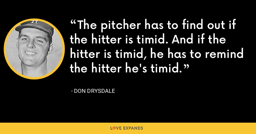 The pitcher has to find out if the hitter is timid. And if the hitter is timid, he has to remind the hitter he's timid. - Don Drysdale