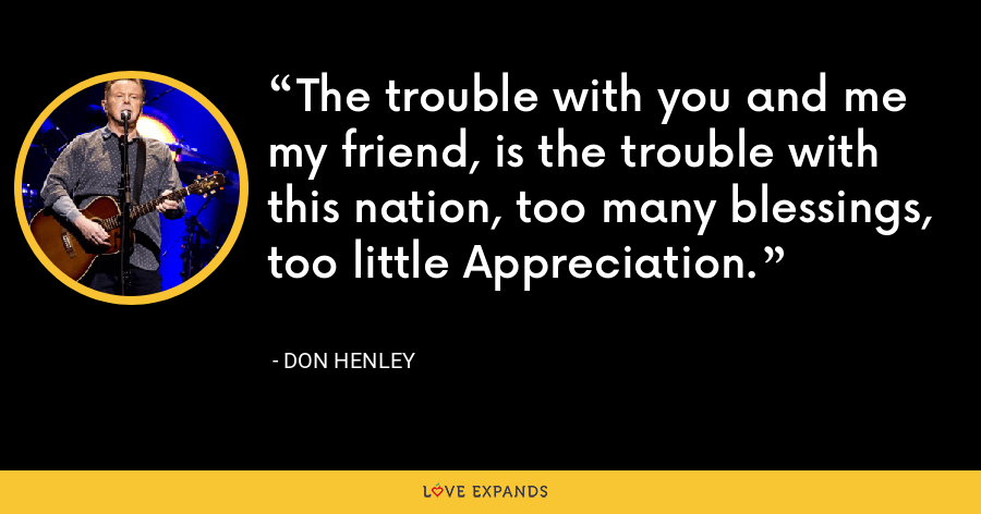 The trouble with you and me my friend, is the trouble with this nation, too many blessings, too little Appreciation. - Don Henley