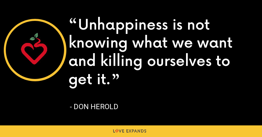 Unhappiness is not knowing what we want and killing ourselves to get it. - Don Herold