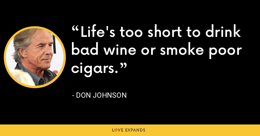 Life's too short to drink bad wine or smoke poor cigars. - Don Johnson