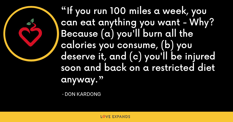 If you run 100 miles a week, you can eat anything you want - Why? Because (a) you'll burn all the calories you consume, (b) you deserve it, and (c) you'll be injured soon and back on a restricted diet anyway. - Don Kardong