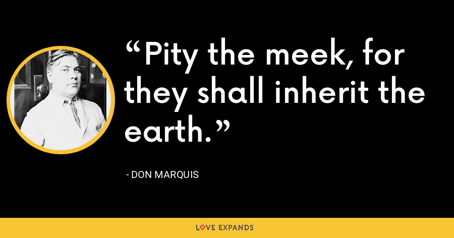 Pity the meek, for they shall inherit the earth. - Don Marquis