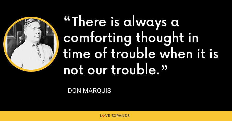 There is always a comforting thought in time of trouble when it is not our trouble. - Don Marquis