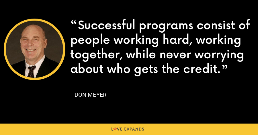 Successful programs consist of people working hard, working together, while never worrying about who gets the credit. - Don Meyer
